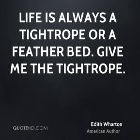 Edith Wharton - Life is always a tightrope or a feather bed. Give me the tightrope.