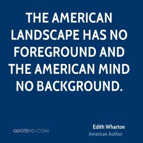 Edith Wharton - The American landscape has no foreground and the American mind no background.