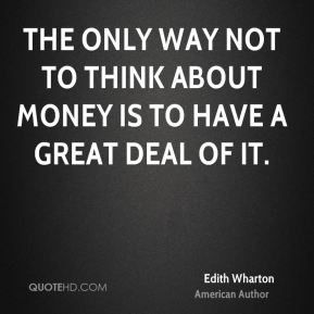 The only way not to think about money is to have a great deal of it.