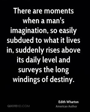 Edith Wharton - There are moments when a man's imagination, so easily subdued to what it lives in, suddenly rises above its daily level and surveys the long windings of destiny.
