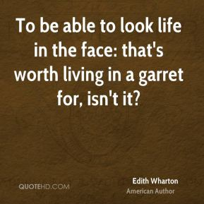 To be able to look life in the face: that's worth living in a garret for, isn't it?