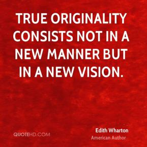 Edith Wharton - True originality consists not in a new manner but in a new vision.