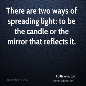 Edith Wharton - There are two ways of spreading light: to be the candle or the mirror that reflects it.