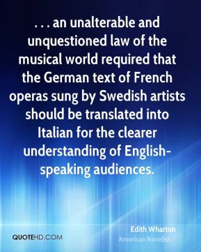 Edith Wharton - . . . an unalterable and unquestioned law of the musical world required that the German text of French operas sung by Swedish artists should be translated into Italian for the clearer understanding of English-speaking audiences.