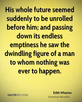 Edith Wharton - His whole future seemed suddenly to be unrolled before him; and passing down its endless emptiness he saw the dwindling figure of a man to whom nothing was ever to happen.