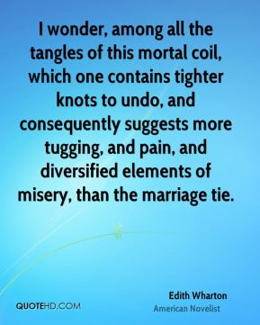 Edith Wharton - I wonder, among all the tangles of this mortal coil, which one contains tighter knots to undo, and consequently suggests more tugging, and pain, and diversified elements of misery, than the marriage tie.