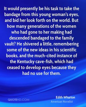 Edith Wharton - It would presently be his task to take the bandage from this young woman's eyes, and bid her look forth on the world. But how many generations of the women who had gone to her making had descended bandaged to the family vault? He shivered a little, remembering some of the new ideas in his scientific books, and the much-cited instance of the Kentucky cave-fish, which had ceased to develop eyes because they had no use for them.