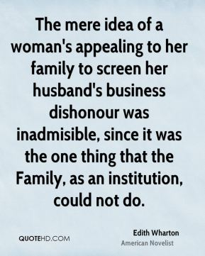 Edith Wharton - The mere idea of a woman's appealing to her family to screen her husband's business dishonour was inadmisible, since it was the one thing that the Family, as an institution, could not do.
