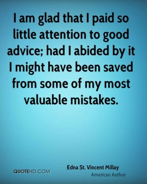 I am glad that I paid so little attention to good advice; had I abided by it I might have been saved from some of my most valuable mistakes.