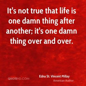 It's not true that life is one damn thing after another; it's one damn thing over and over.