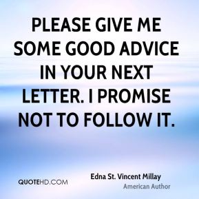 Edna St. Vincent Millay - Please give me some good advice in your next letter. I promise not to follow it.