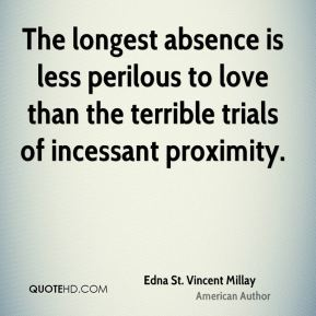 Edna St. Vincent Millay - The longest absence is less perilous to love than the terrible trials of incessant proximity.