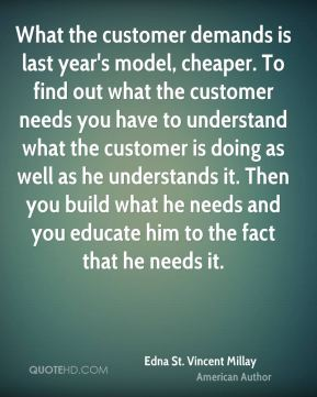 What the customer demands is last year's model, cheaper. To find out what the customer needs you have to understand what the customer is doing as well as he understands it. Then you build what he needs and you educate him to the fact that he needs it.
