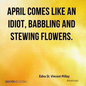 April comes like an idiot, babbling and stewing flowers.