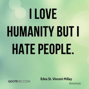 I love humanity but I hate people.