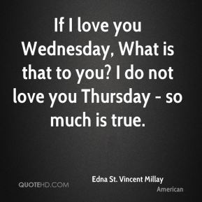 If I love you Wednesday, What is that to you? I do not love you Thursday - so much is true.