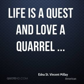 Life is a quest and love a quarrel ...