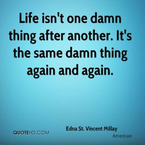 Edna St. Vincent Millay - Life isn't one damn thing after another. It's the same damn thing again and again.