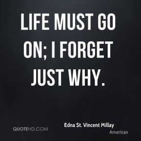 Life must go on; I forget just why.