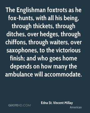 The Englishman foxtrots as he fox-hunts, with all his being, through thickets, through ditches, over hedges, through chiffons, through waiters, over saxophones, to the victorious finish; and who goes home depends on how many the ambulance will accommodate.