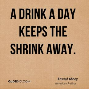 Edward Abbey - A drink a day keeps the shrink away.