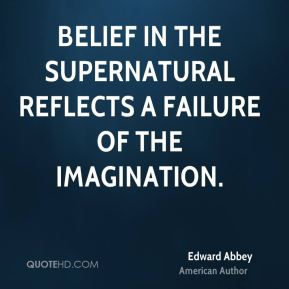 Edward Abbey - Belief in the supernatural reflects a failure of the imagination.