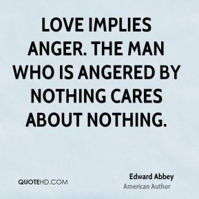 Love implies anger. The man who is angered by nothing cares about nothing.