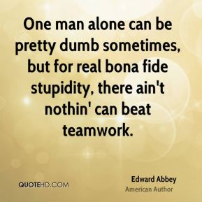 One man alone can be pretty dumb sometimes, but for real bona fide stupidity, there ain't nothin' can beat teamwork.