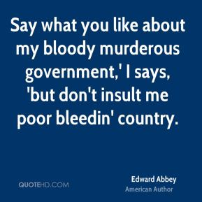 Say what you like about my bloody murderous government,' I says, 'but don't insult me poor bleedin' country.