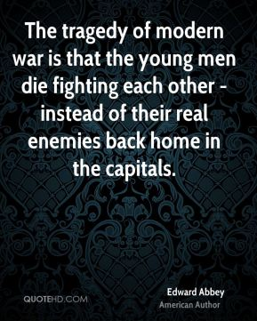 Edward Abbey - The tragedy of modern war is that the young men die fighting each other - instead of their real enemies back home in the capitals.