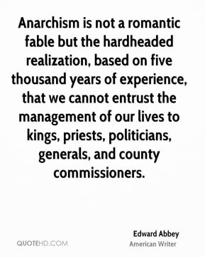 Anarchism is not a romantic fable but the hardheaded realization, based on five thousand years of experience, that we cannot entrust the management of our lives to kings, priests, politicians, generals, and county commissioners.