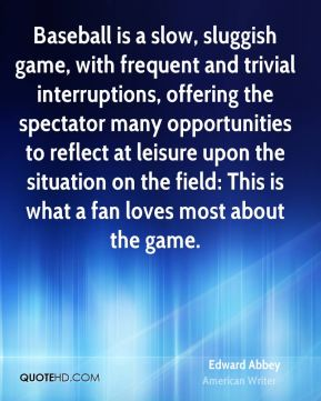 Baseball is a slow, sluggish game, with frequent and trivial interruptions, offering the spectator many opportunities to reflect at leisure upon the situation on the field: This is what a fan loves most about the game.