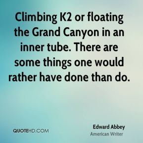 Edward Abbey - Climbing K2 or floating the Grand Canyon in an inner tube. There are some things one would rather have done than do.