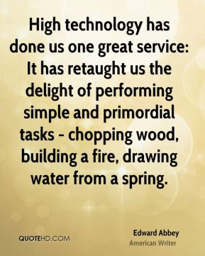 High technology has done us one great service: It has retaught us the delight of performing simple and primordial tasks - chopping wood, building a fire, drawing water from a spring.
