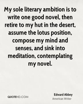 Edward Abbey - My sole literary ambition is to write one good novel, then retire to my hut in the desert, assume the lotus position, compose my mind and senses, and sink into meditation, contemplating my novel.