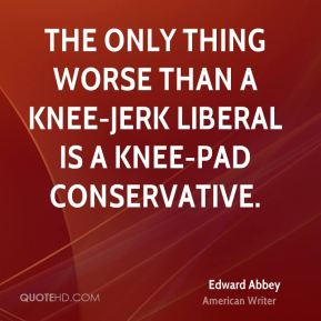 Edward Abbey - The only thing worse than a knee-jerk liberal is a knee-pad conservative.