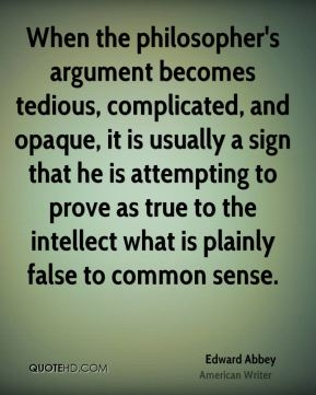 When the philosopher's argument becomes tedious, complicated, and opaque, it is usually a sign that he is attempting to prove as true to the intellect what is plainly false to common sense.