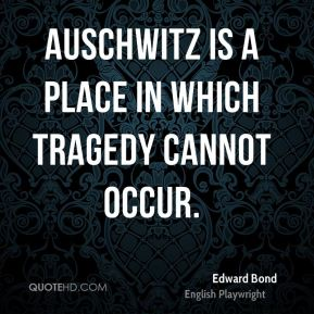 Edward Bond - Auschwitz is a place in which tragedy cannot occur.
