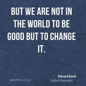 But we are not in the world to be good but to change it.