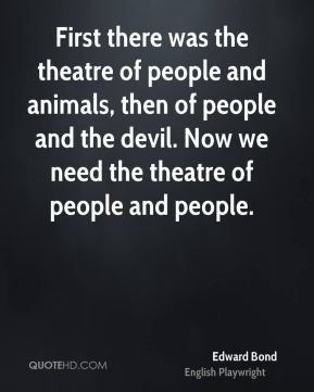 First there was the theatre of people and animals, then of people and the devil. Now we need the theatre of people and people.