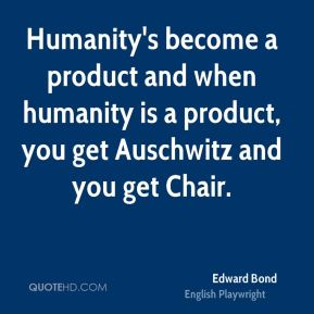 Humanity's become a product and when humanity is a product, you get Auschwitz and you get Chair.
