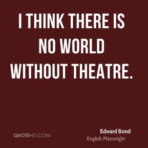 I think there is no world without theatre.