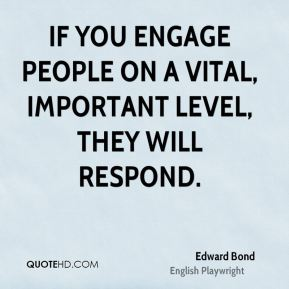 If you engage people on a vital, important level, they will respond.