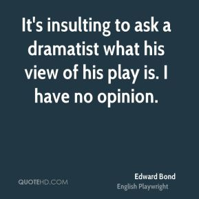 It's insulting to ask a dramatist what his view of his play is. I have no opinion.