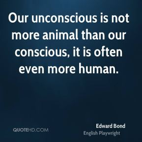 Our unconscious is not more animal than our conscious, it is often even more human.