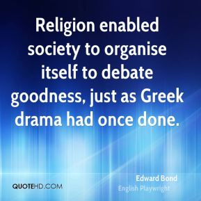 Edward Bond - Religion enabled society to organise itself to debate goodness, just as Greek drama had once done.