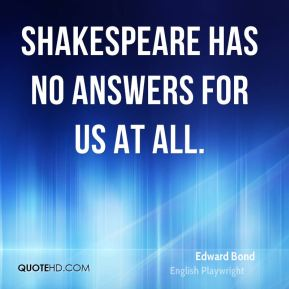 Shakespeare has no answers for us at all.