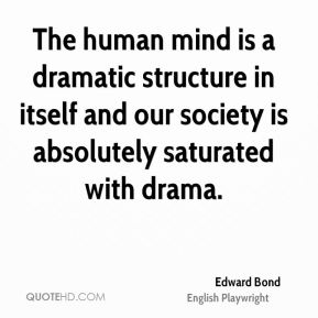 The human mind is a dramatic structure in itself and our society is absolutely saturated with drama.