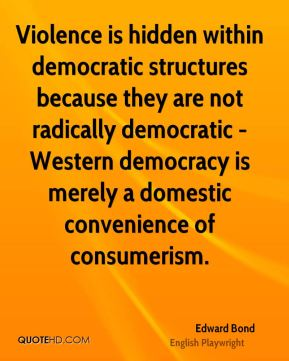 Edward Bond - Violence is hidden within democratic structures because they are not radically democratic - Western democracy is merely a domestic convenience of consumerism.