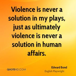 Violence is never a solution in my plays, just as ultimately violence is never a solution in human affairs.
